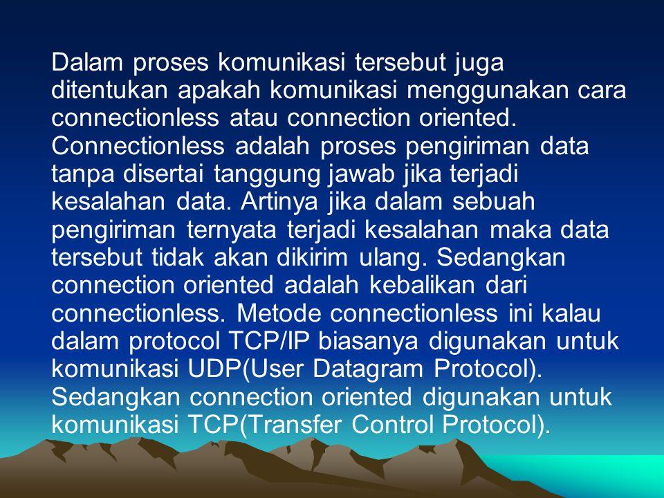 Dalam proses komunikasi tersebut juga ditentukan apakah komunikasi menggunakan cara connectionless atau connection oriented.