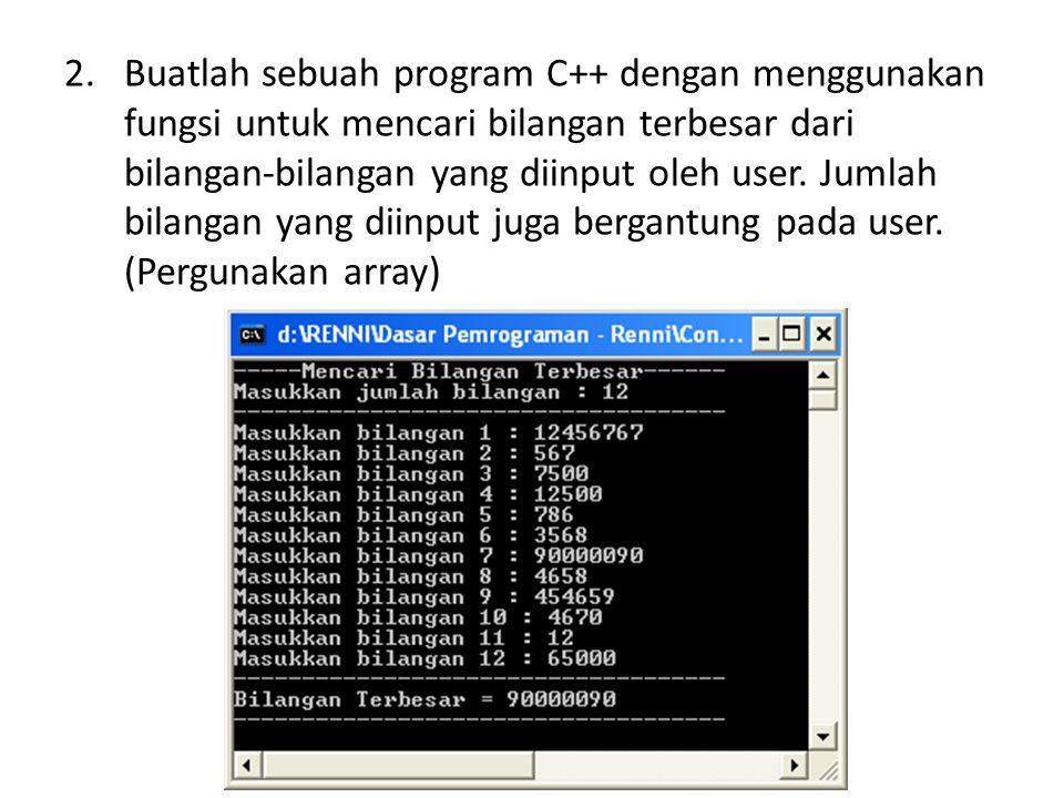 Buatlah sebuah program C++ dengan menggunakan fungsi untuk mencari bilangan terbesar dari bilangan-bilangan yang diinput oleh user.