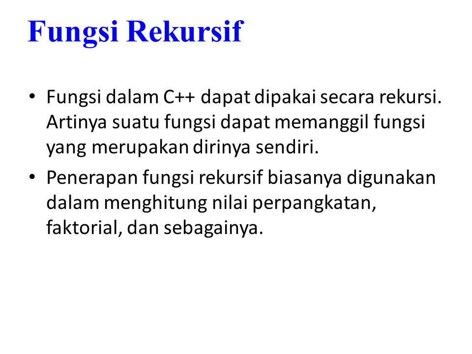 Fungsi Rekursif Fungsi dalam C++ dapat dipakai secara rekursi. Artinya suatu fungsi dapat memanggil fungsi yang merupakan dirinya sendiri.