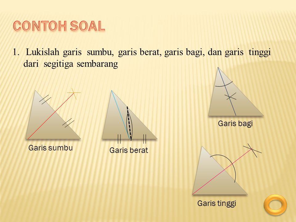 CONTOH SOAL Lukislah garis sumbu, garis berat, garis bagi, dan garis tinggi dari segitiga sembarang.