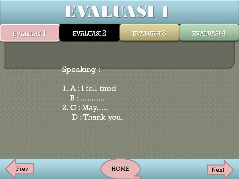 EVALUASI 1 Speaking : 1. A : I fell tired B : ...........