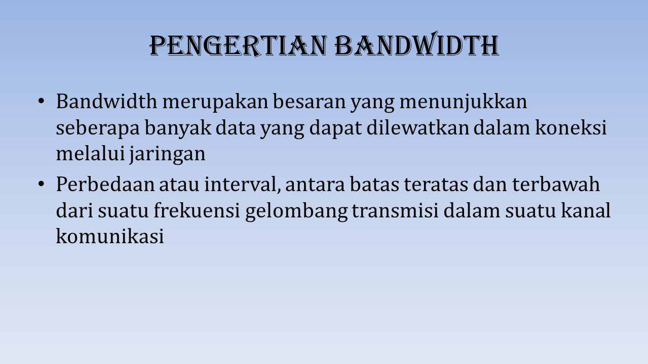 Pengertian Bandwidth Bandwidth merupakan besaran yang menunjukkan seberapa banyak data yang dapat dilewatkan dalam koneksi melalui jaringan.
