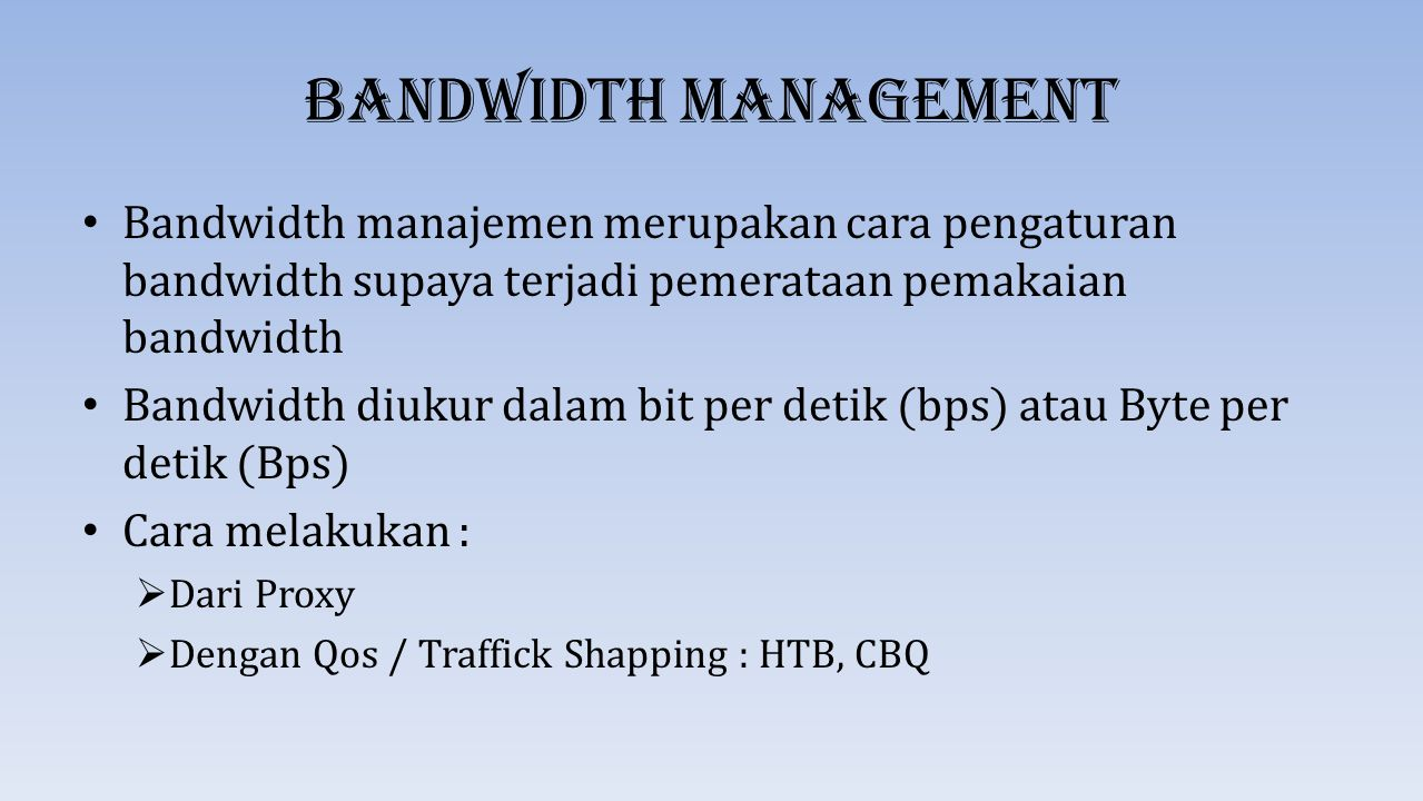 Bandwidth Management Bandwidth manajemen merupakan cara pengaturan bandwidth supaya terjadi pemerataan pemakaian bandwidth.