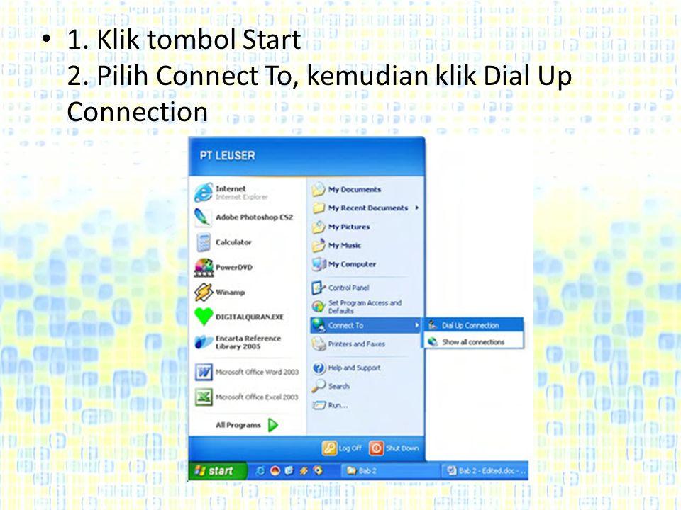 1. Klik tombol Start 2. Pilih Connect To, kemudian klik Dial Up Connection