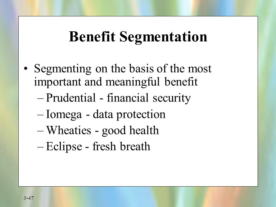 Benefit Segmentation Segmenting on the basis of the most important and meaningful benefit. Prudential - financial security.
