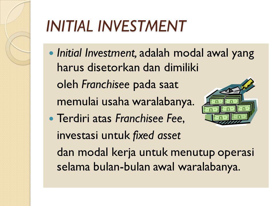 INITIAL INVESTMENT Initial Investment, adalah modal awal yang harus disetorkan dan dimiliki. oleh Franchisee pada saat.