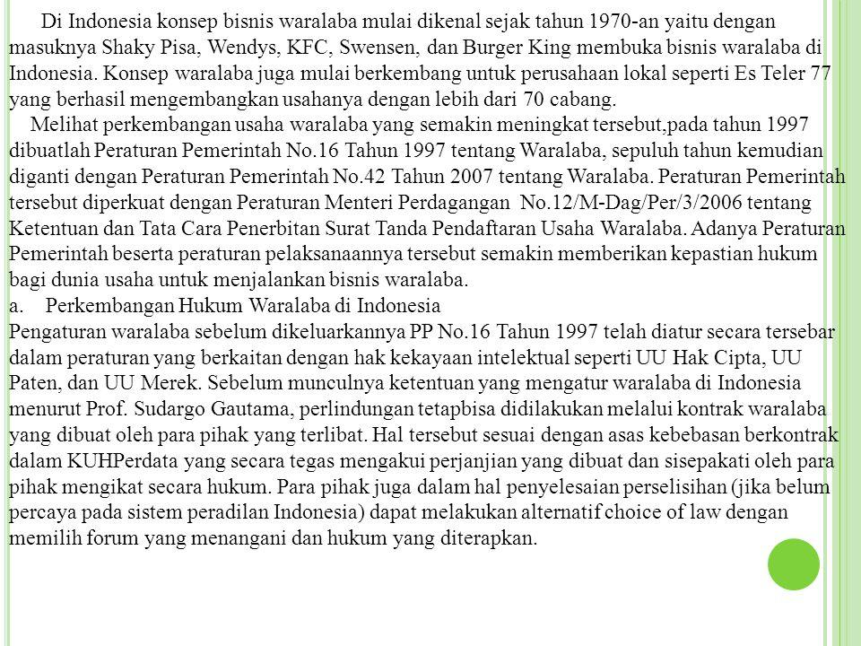 Di Indonesia konsep bisnis waralaba mulai dikenal sejak tahun 1970-an yaitu dengan masuknya Shaky Pisa, Wendys, KFC, Swensen, dan Burger King membuka bisnis waralaba di Indonesia. Konsep waralaba juga mulai berkembang untuk perusahaan lokal seperti Es Teler 77 yang berhasil mengembangkan usahanya dengan lebih dari 70 cabang.