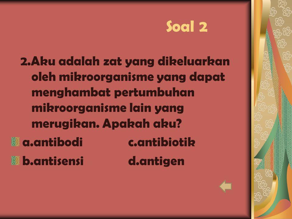 Soal 2 2.Aku adalah zat yang dikeluarkan oleh mikroorganisme yang dapat menghambat pertumbuhan mikroorganisme lain yang merugikan. Apakah aku