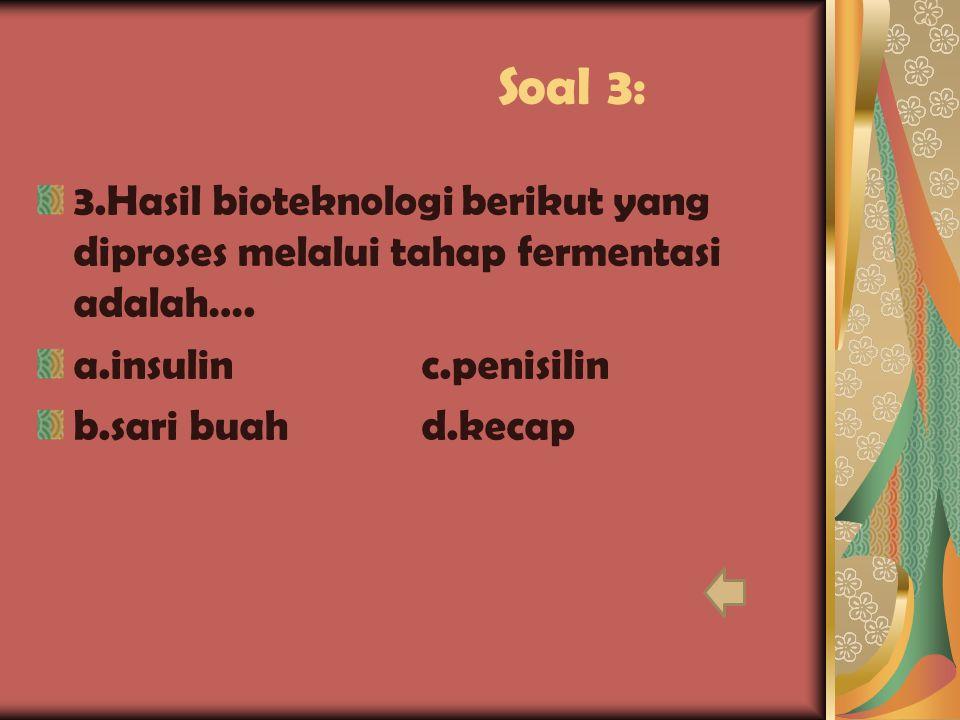 Soal 3: 3.Hasil bioteknologi berikut yang diproses melalui tahap fermentasi adalah…. a.insulin c.penisilin.