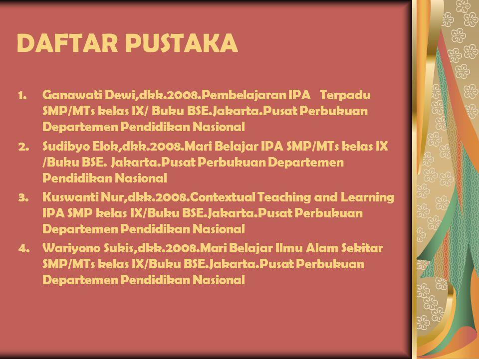 DAFTAR PUSTAKA Ganawati Dewi,dkk.2008.Pembelajaran IPA Terpadu SMP/MTs kelas IX/ Buku BSE.Jakarta.Pusat Perbukuan Departemen Pendidikan Nasional.
