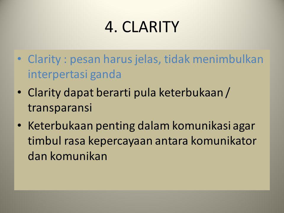 4. CLARITY Clarity : pesan harus jelas, tidak menimbulkan interpertasi ganda. Clarity dapat berarti pula keterbukaan / transparansi.