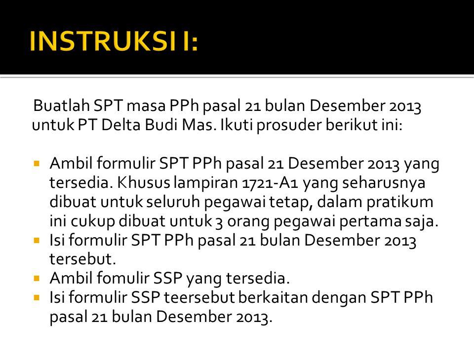 INSTRUKSI I: Buatlah SPT masa PPh pasal 21 bulan Desember 2013 untuk PT Delta Budi Mas. Ikuti prosuder berikut ini: