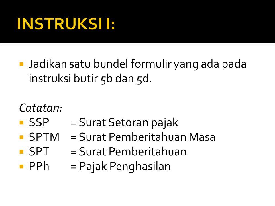 INSTRUKSI I: Jadikan satu bundel formulir yang ada pada instruksi butir 5b dan 5d. Catatan: SSP = Surat Setoran pajak.