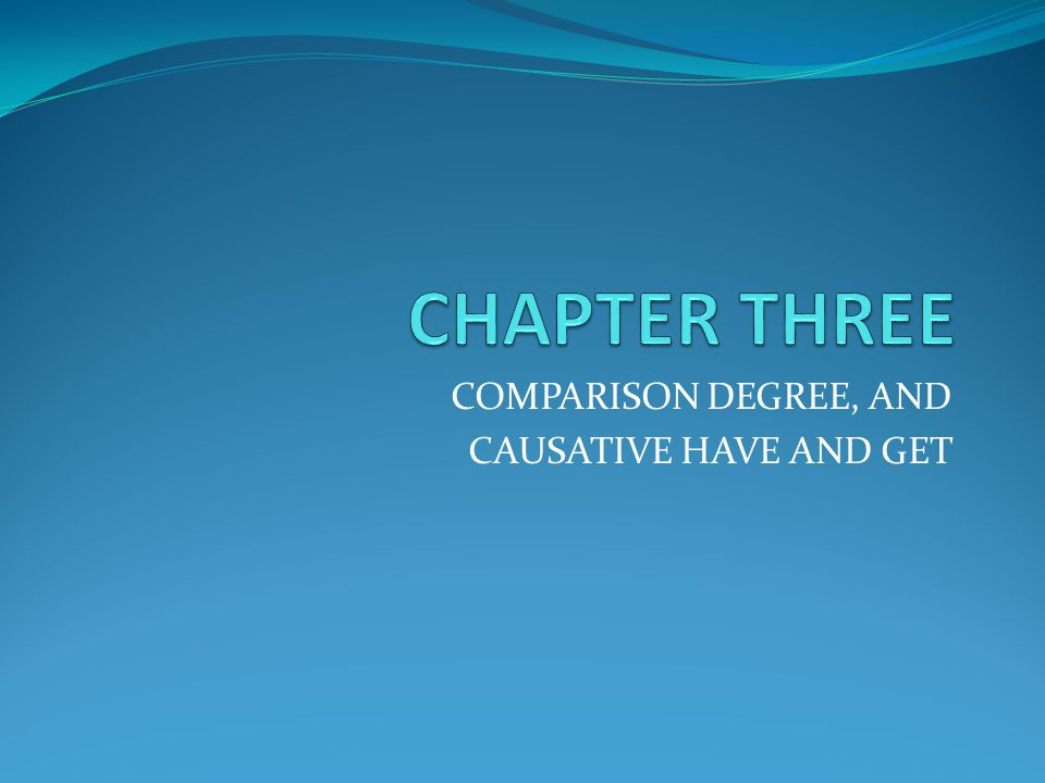 COMPARISON DEGREE, AND CAUSATIVE HAVE AND GET