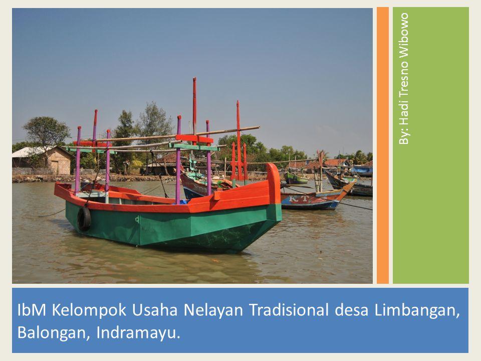 By: Hadi Tresno Wibowo IbM Kelompok Usaha Nelayan Tradisional desa Limbangan, Balongan, Indramayu.