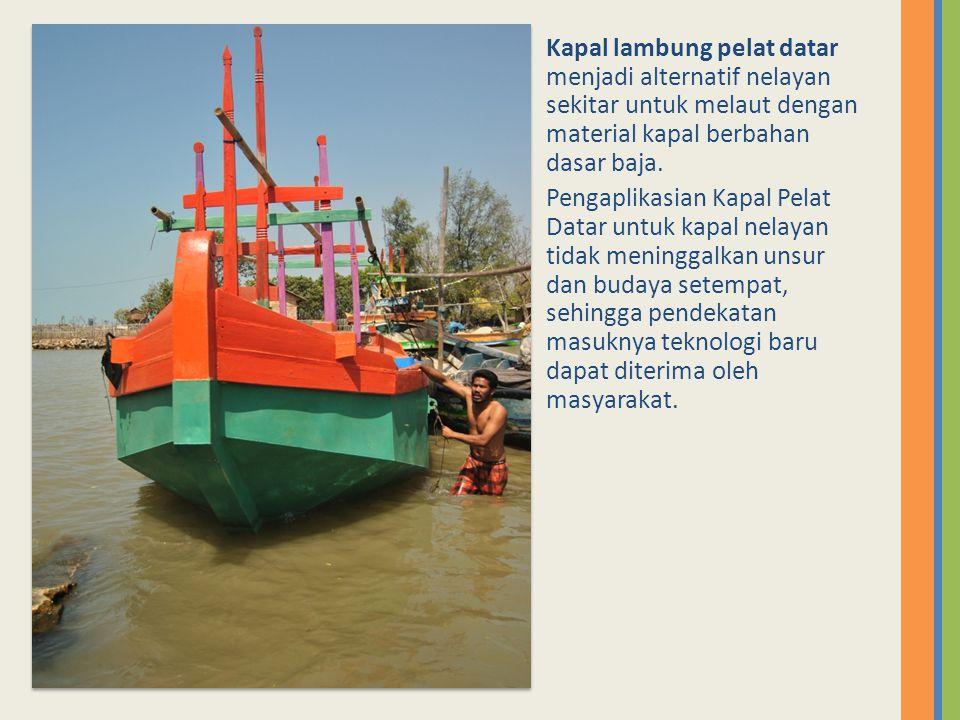 Kapal lambung pelat datar menjadi alternatif nelayan sekitar untuk melaut dengan material kapal berbahan dasar baja.