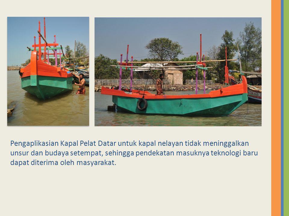 Pengaplikasian Kapal Pelat Datar untuk kapal nelayan tidak meninggalkan unsur dan budaya setempat, sehingga pendekatan masuknya teknologi baru dapat diterima oleh masyarakat.