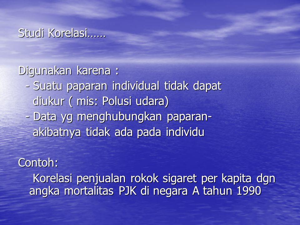 Studi Korelasi…… Digunakan karena : - Suatu paparan individual tidak dapat. diukur ( mis: Polusi udara)