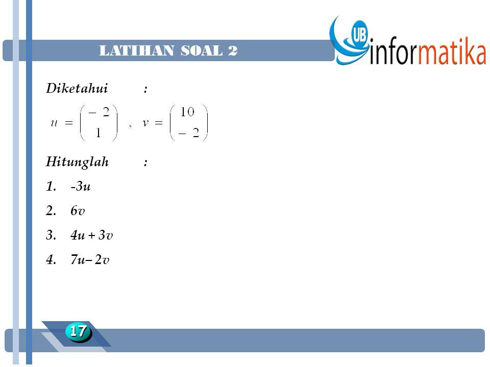 LATIHAN SOAL 2 Diketahui : Hitunglah : -3u 6v 4u + 3v 7u– 2v 17