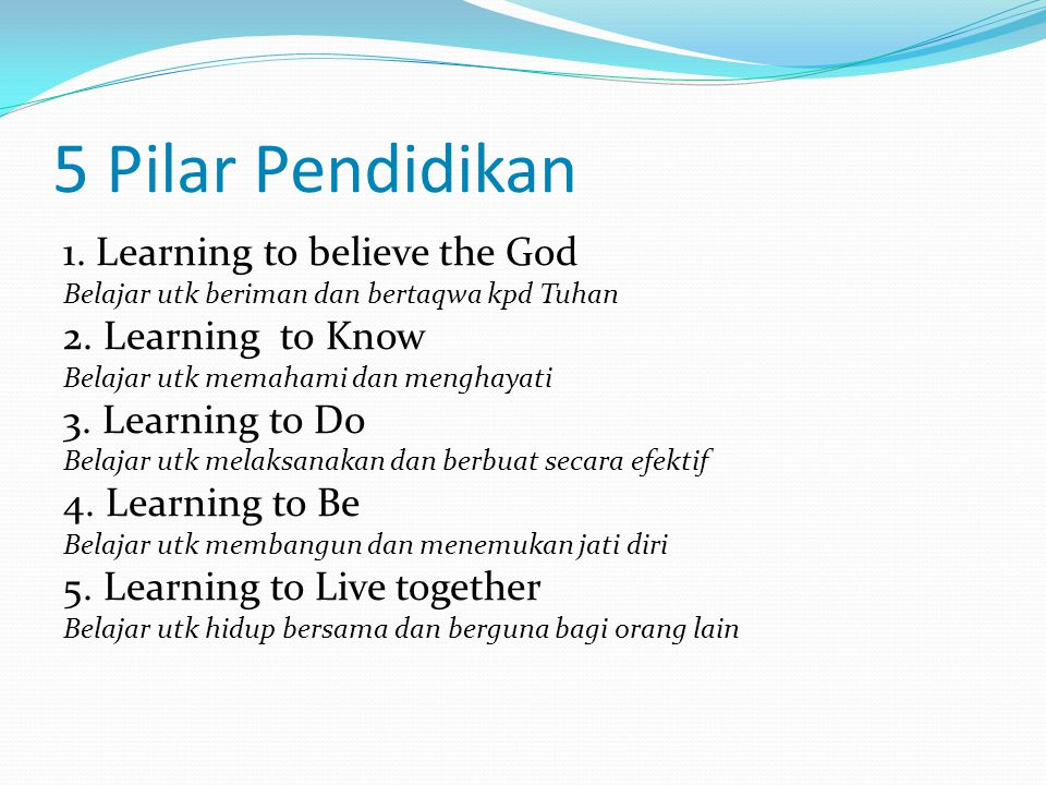 5 Pilar Pendidikan 1. Learning to believe the God 2. Learning to Know