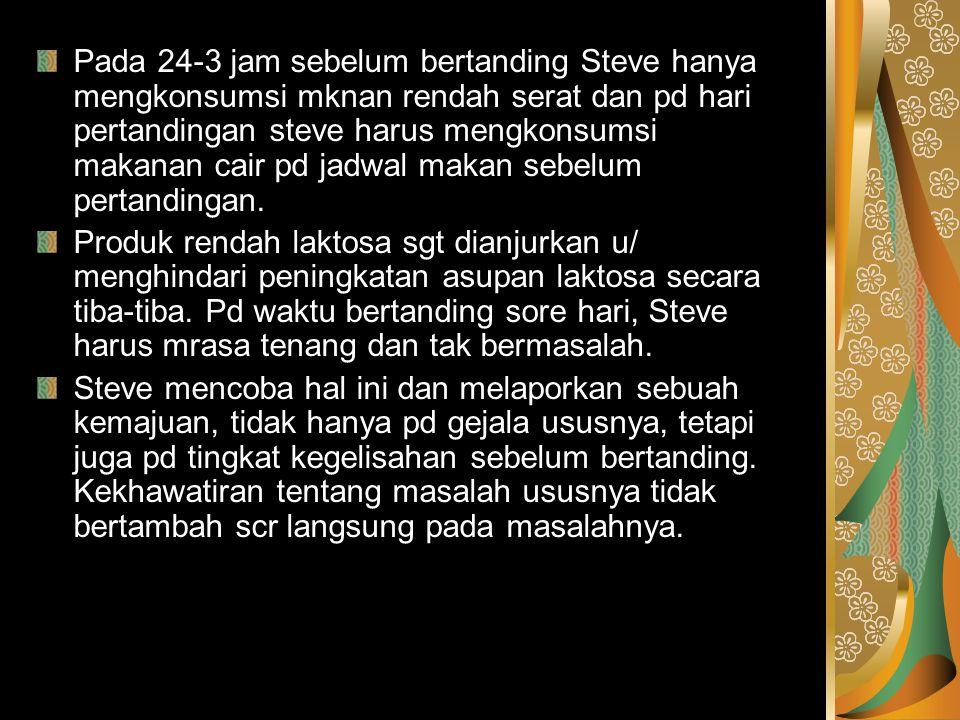Pada 24-3 jam sebelum bertanding Steve hanya mengkonsumsi mknan rendah serat dan pd hari pertandingan steve harus mengkonsumsi makanan cair pd jadwal makan sebelum pertandingan.