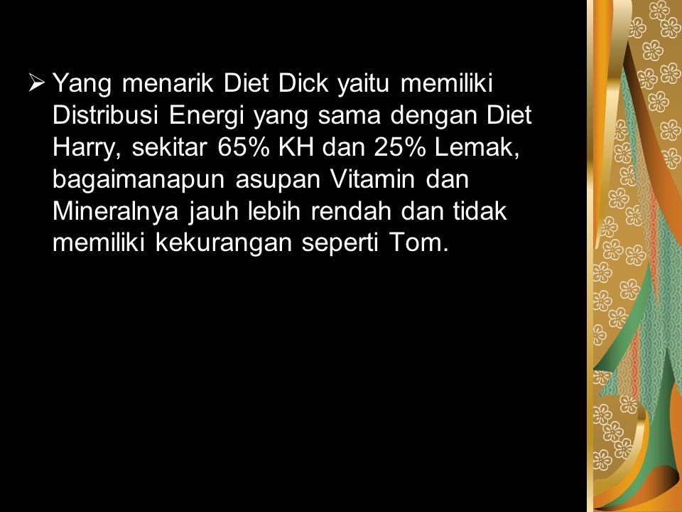 Yang menarik Diet Dick yaitu memiliki Distribusi Energi yang sama dengan Diet Harry, sekitar 65% KH dan 25% Lemak, bagaimanapun asupan Vitamin dan Mineralnya jauh lebih rendah dan tidak memiliki kekurangan seperti Tom.