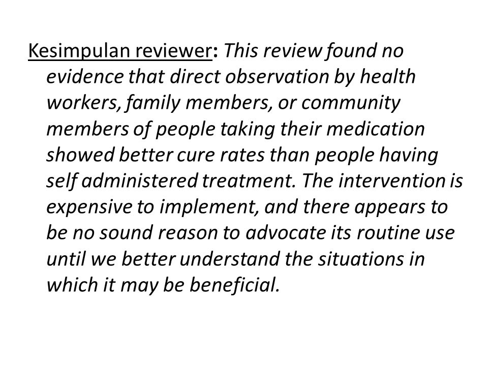 Kesimpulan reviewer: This review found no evidence that direct observation by health workers, family members, or community members of people taking their medication showed better cure rates than people having self administered treatment.