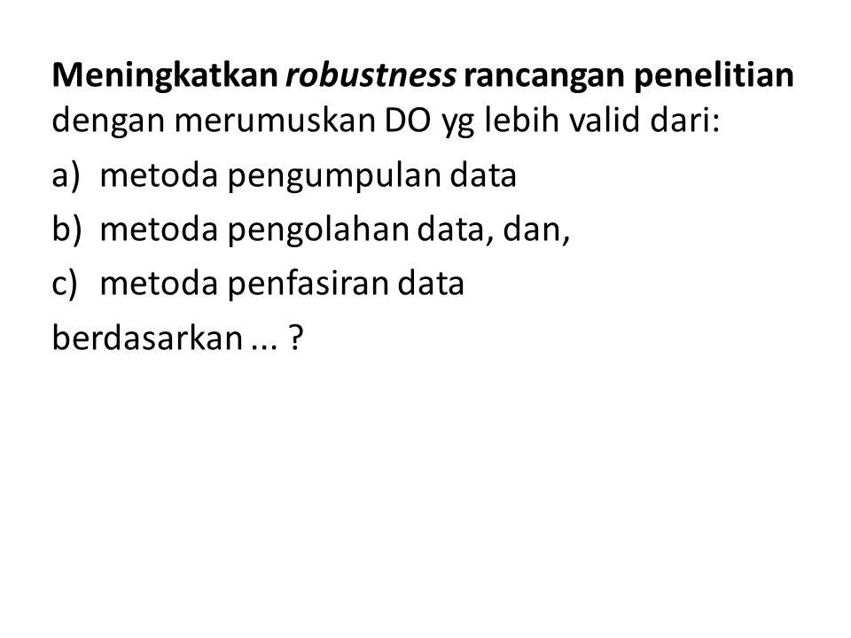 Meningkatkan robustness rancangan penelitian dengan merumuskan DO yg lebih valid dari: