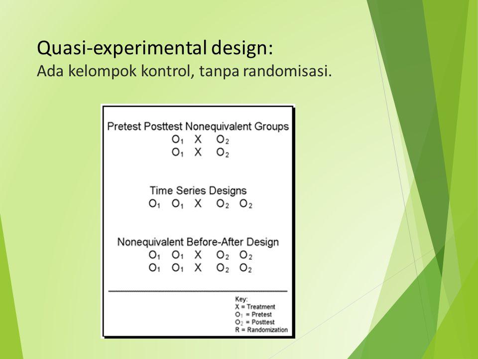Quasi-experimental design: Ada kelompok kontrol, tanpa randomisasi.