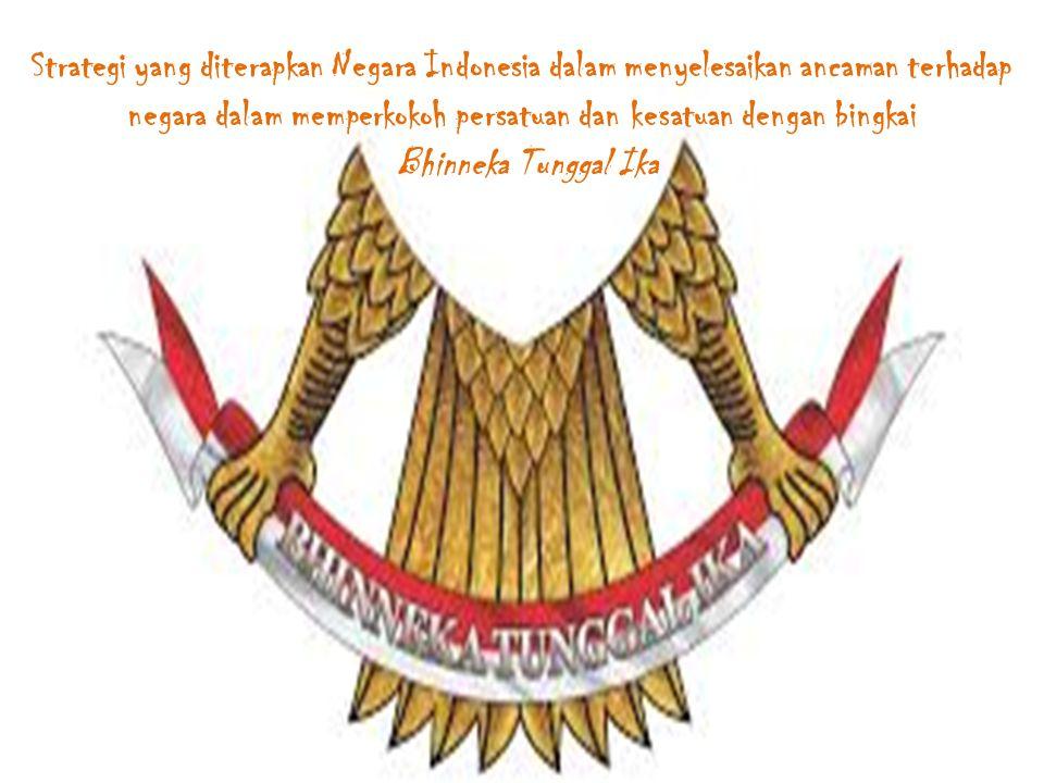 Strategi yang diterapkan Negara Indonesia dalam menyelesaikan ancaman terhadap negara dalam memperkokoh persatuan dan kesatuan dengan bingkai