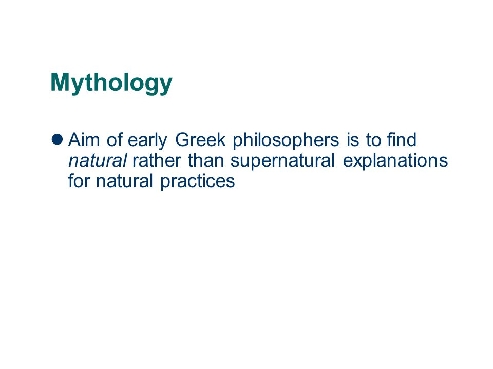 Mythology Aim of early Greek philosophers is to find natural rather than supernatural explanations for natural practices.