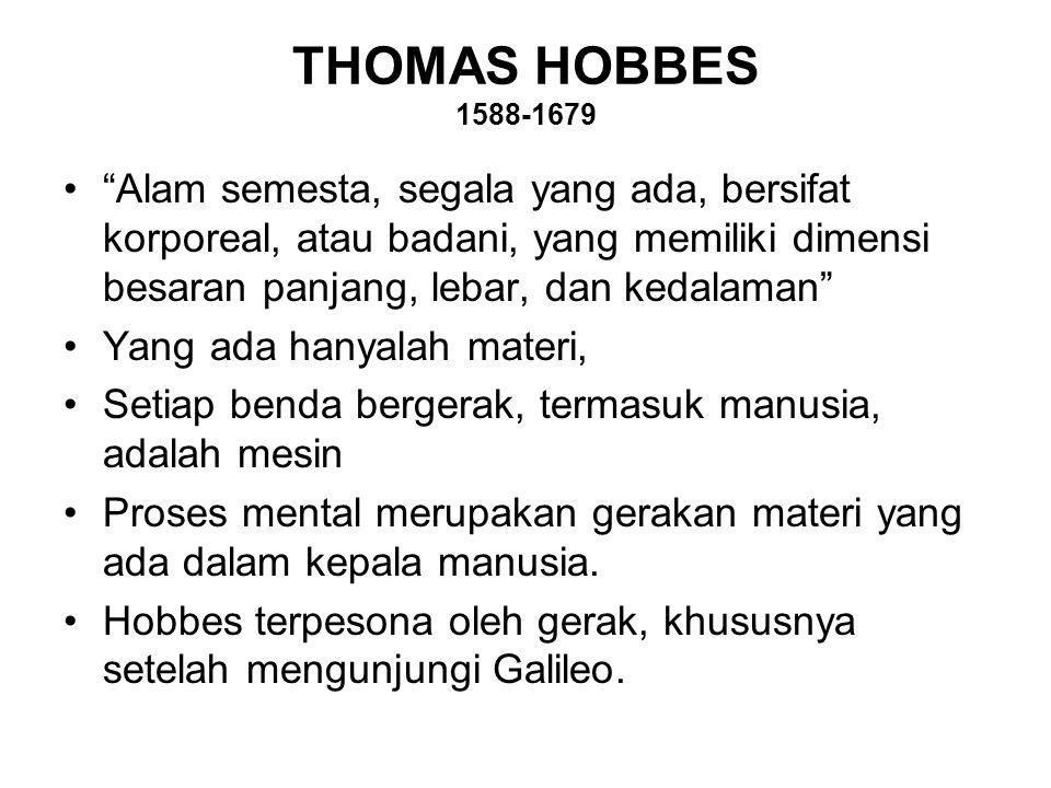 THOMAS HOBBES 1588-1679 Alam semesta, segala yang ada, bersifat korporeal, atau badani, yang memiliki dimensi besaran panjang, lebar, dan kedalaman