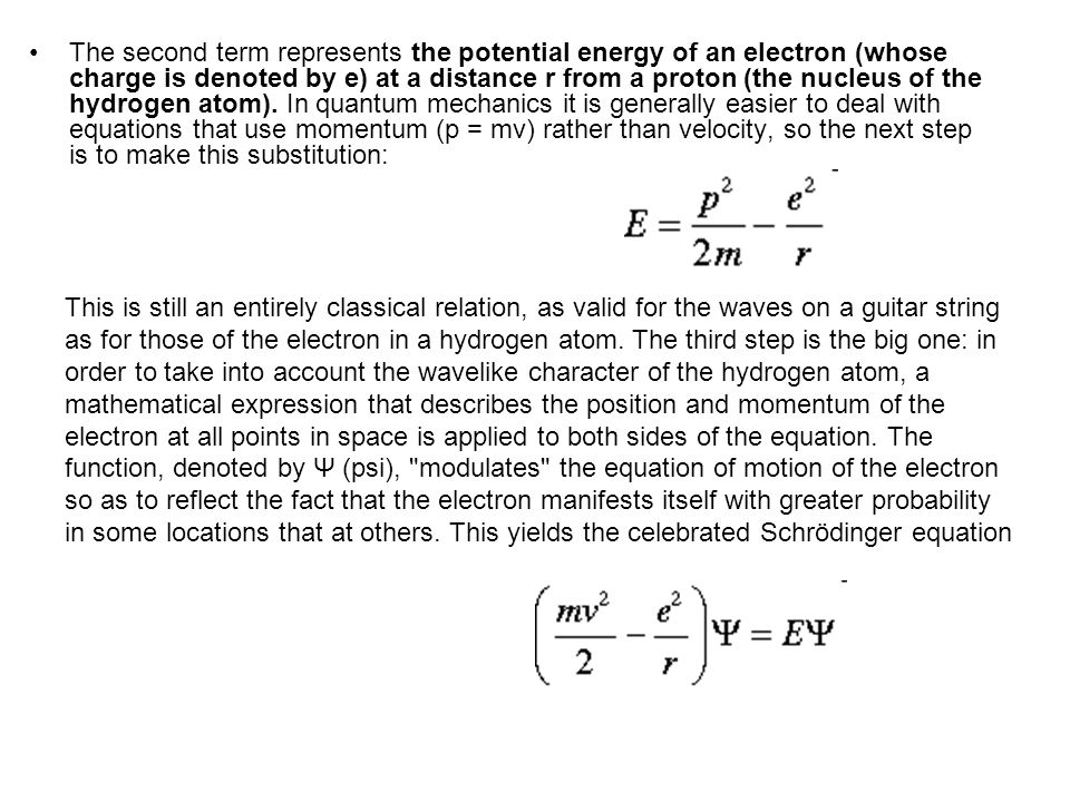 The second term represents the potential energy of an electron (whose charge is denoted by e) at a distance r from a proton (the nucleus of the hydrogen atom). In quantum mechanics it is generally easier to deal with equations that use momentum (p = mv) rather than velocity, so the next step is to make this substitution: