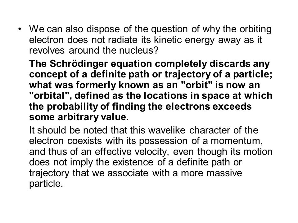 We can also dispose of the question of why the orbiting electron does not radiate its kinetic energy away as it revolves around the nucleus