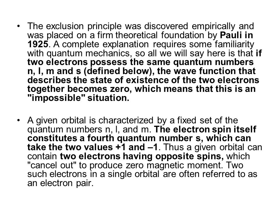 The exclusion principle was discovered empirically and was placed on a firm theoretical foundation by Pauli in 1925. A complete explanation requires some familiarity with quantum mechanics, so all we will say here is that if two electrons possess the same quantum numbers n, l, m and s (defined below), the wave function that describes the state of existence of the two electrons together becomes zero, which means that this is an impossible situation.