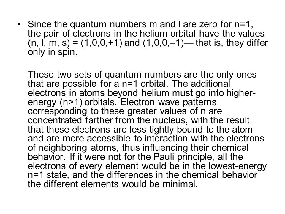 Since the quantum numbers m and l are zero for n=1, the pair of electrons in the helium orbital have the values (n, l, m, s) = (1,0,0,+1) and (1,0,0,–1)— that is, they differ only in spin.