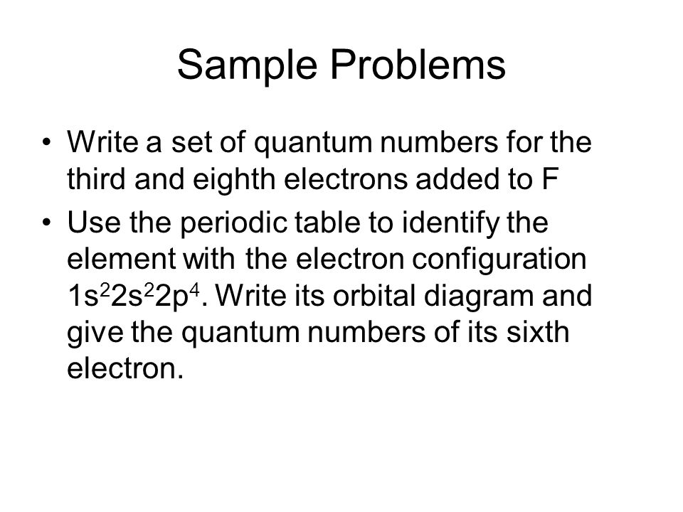 Sample Problems Write a set of quantum numbers for the third and eighth electrons added to F.