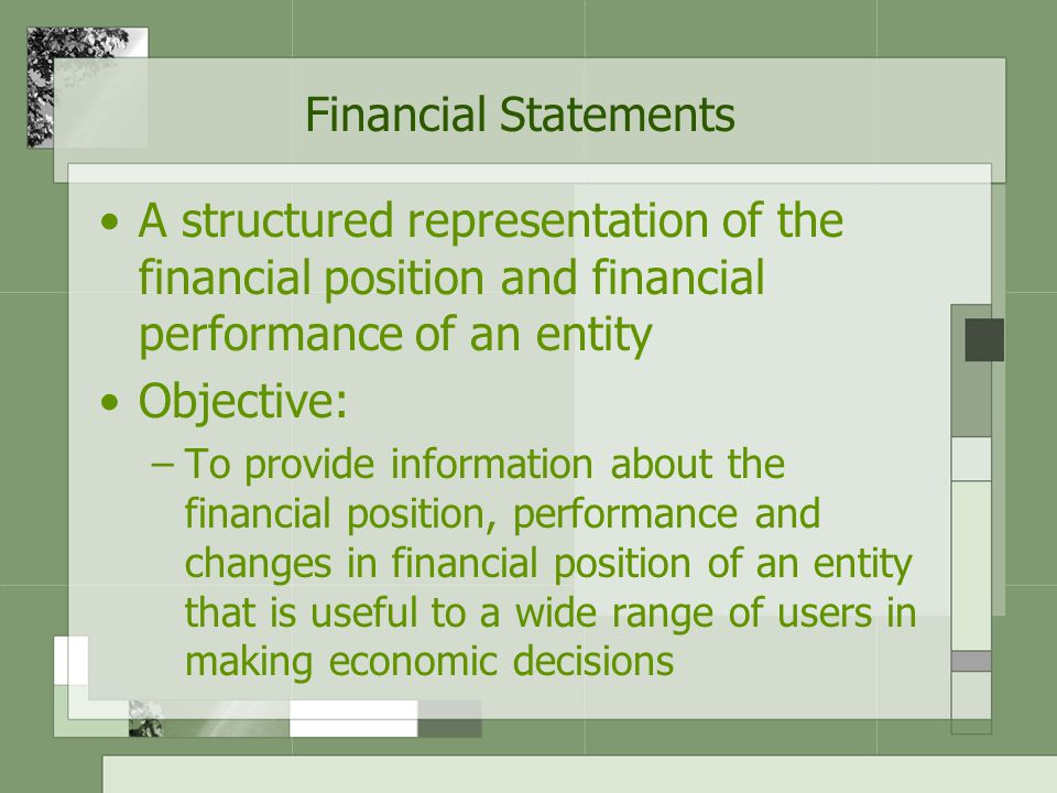 Financial Statements A structured representation of the financial position and financial performance of an entity.