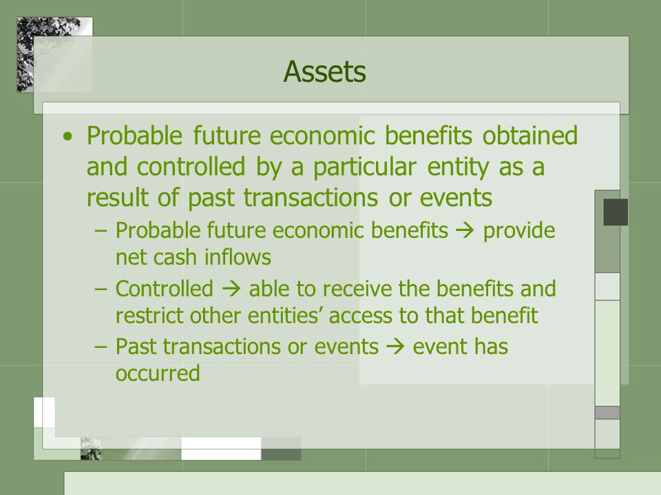 Assets Probable future economic benefits obtained and controlled by a particular entity as a result of past transactions or events.