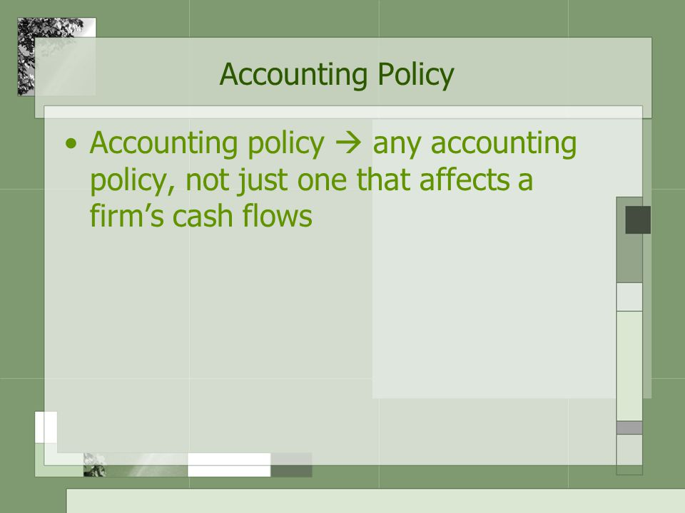 Accounting Policy Accounting policy  any accounting policy, not just one that affects a firm's cash flows.