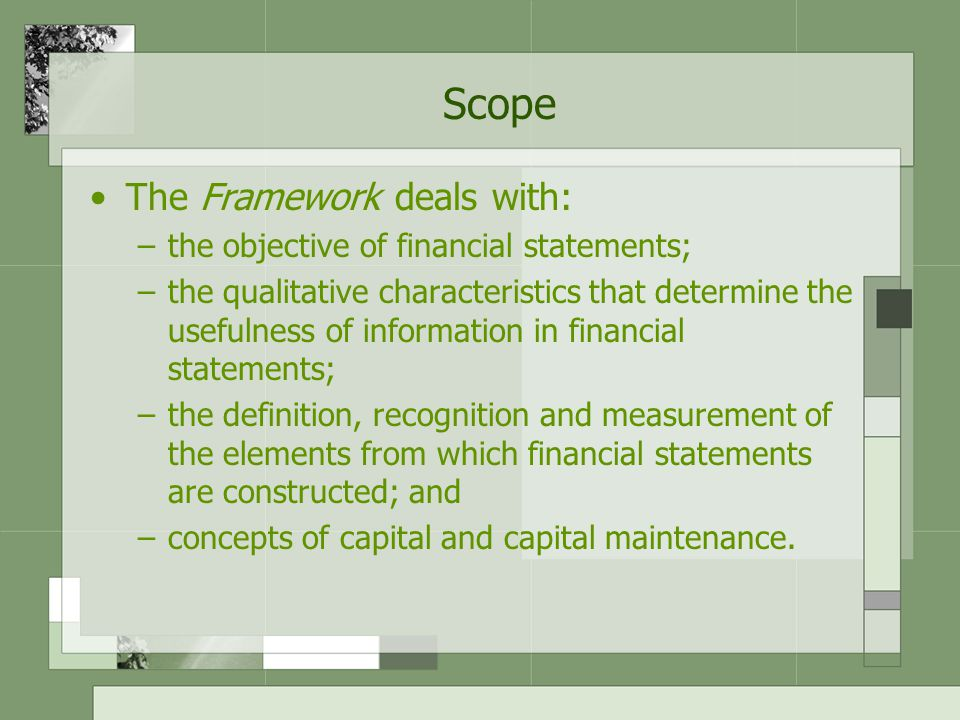 Scope The Framework deals with: the objective of financial statements;