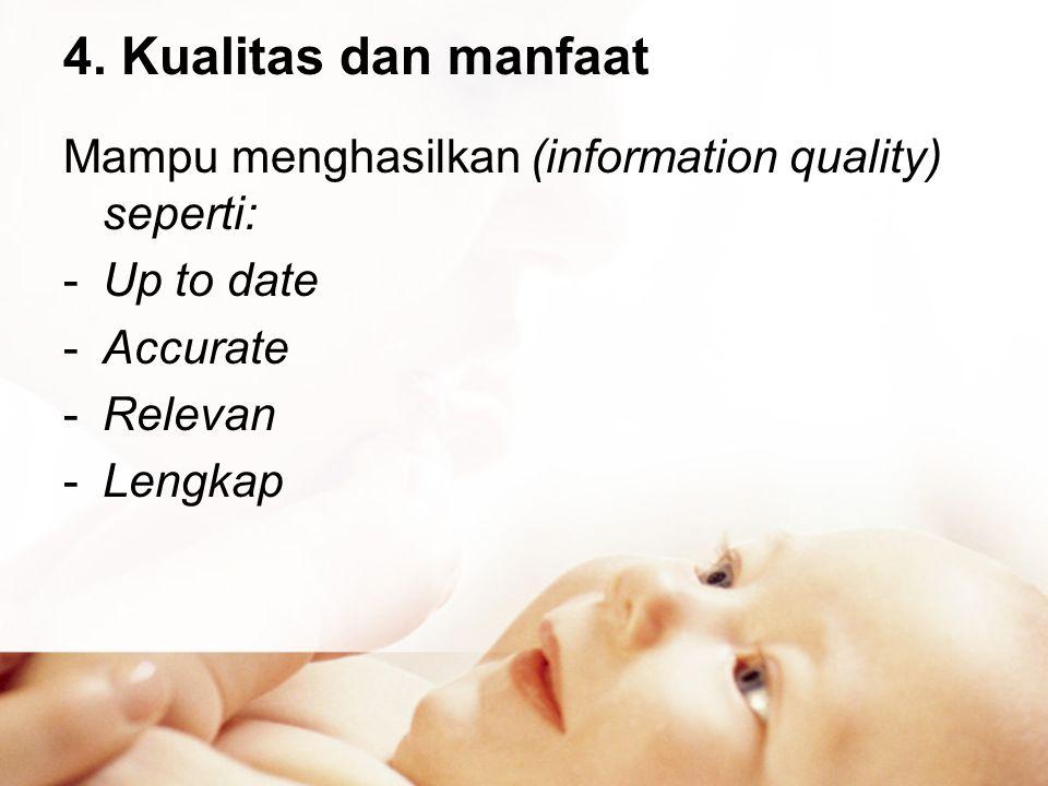4. Kualitas dan manfaat Mampu menghasilkan (information quality) seperti: Up to date. Accurate. Relevan.