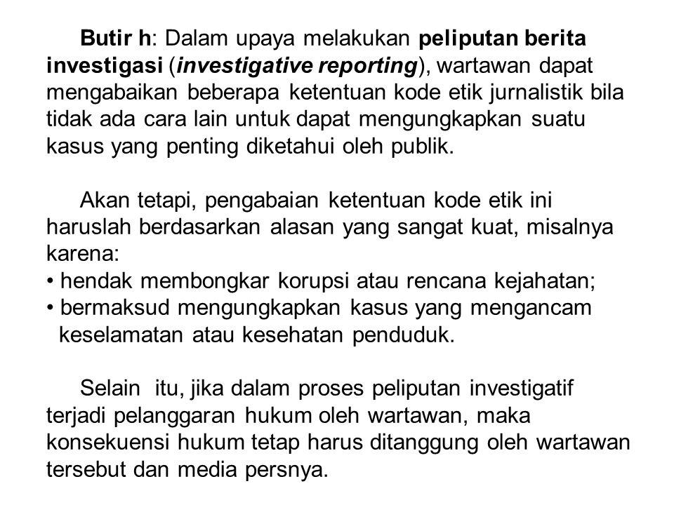 Butir h: Dalam upaya melakukan peliputan berita investigasi (investigative reporting), wartawan dapat mengabaikan beberapa ketentuan kode etik jurnalistik bila tidak ada cara lain untuk dapat mengungkapkan suatu kasus yang penting diketahui oleh publik.