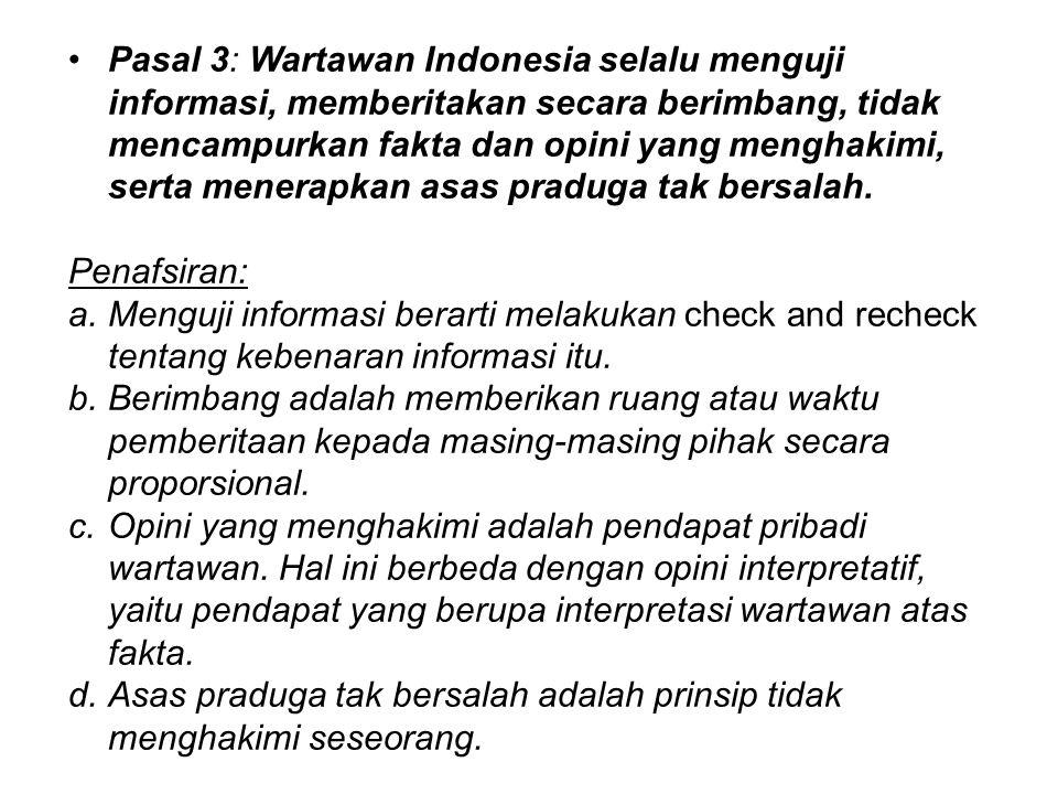 Pasal 3: Wartawan Indonesia selalu menguji informasi, memberitakan secara berimbang, tidak mencampurkan fakta dan opini yang menghakimi, serta menerapkan asas praduga tak bersalah.