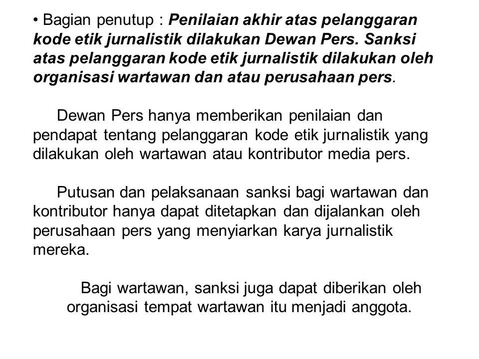 Bagian penutup : Penilaian akhir atas pelanggaran kode etik jurnalistik dilakukan Dewan Pers. Sanksi atas pelanggaran kode etik jurnalistik dilakukan oleh organisasi wartawan dan atau perusahaan pers.