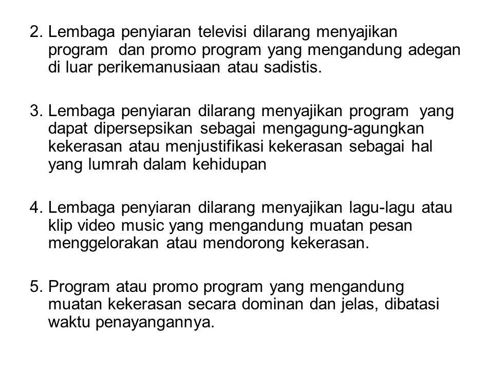 2. Lembaga penyiaran televisi dilarang menyajikan program dan promo program yang mengandung adegan di luar perikemanusiaan atau sadistis.