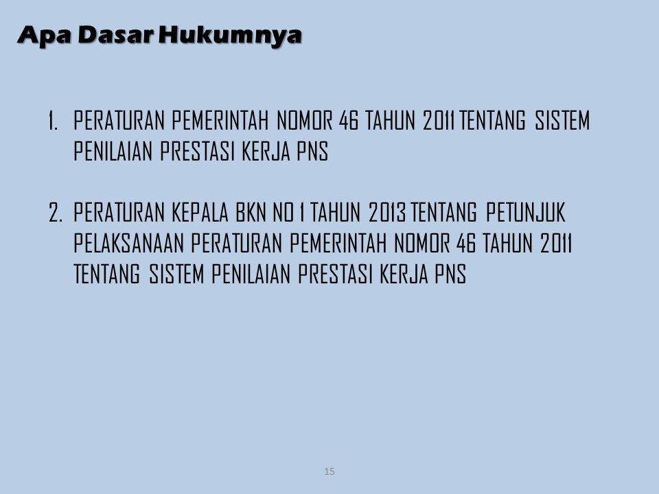 Apa Dasar Hukumnya PERATURAN PEMERINTAH NOMOR 46 TAHUN 2011 TENTANG SISTEM PENILAIAN PRESTASI KERJA PNS.