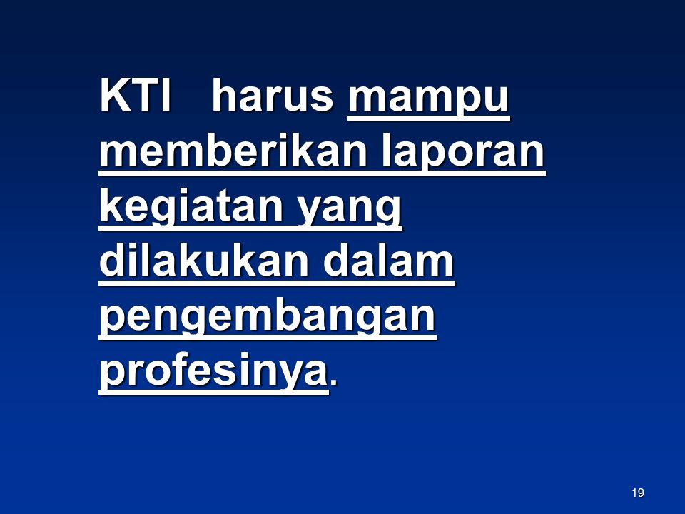 KTI harus mampu memberikan laporan kegiatan yang dilakukan dalam pengembangan profesinya.