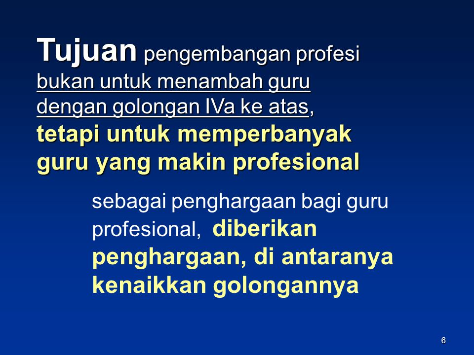 Tujuan pengembangan profesi bukan untuk menambah guru dengan golongan IVa ke atas, tetapi untuk memperbanyak guru yang makin profesional