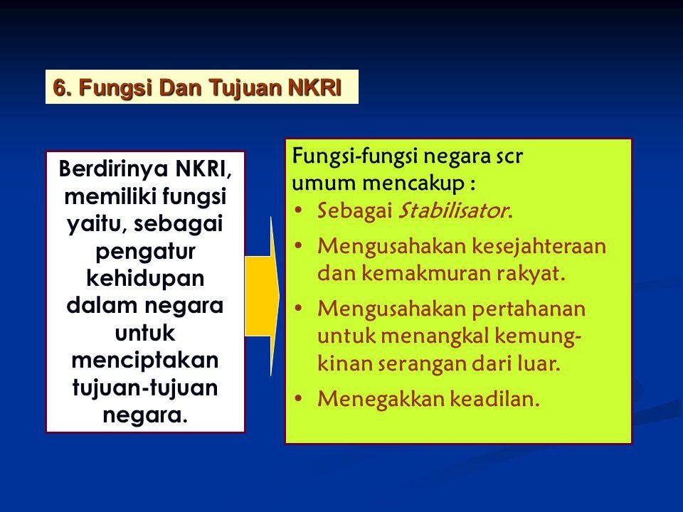 Fungsi Dan Tujuan NKRI Fungsi-fungsi negara scr. umum mencakup : Sebagai Stabilisator. Mengusahakan kesejahteraan dan kemakmuran rakyat.